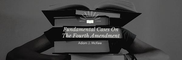 Fundamental Cases on the Fourth Amendment by Adam J. McKee