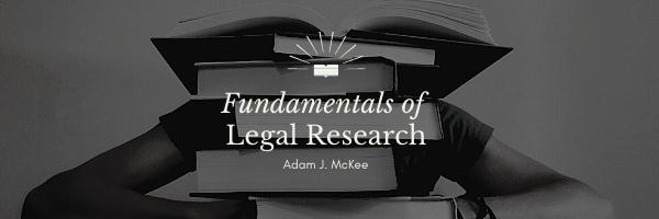 Fundamentals of Legal Research by Adam J. McKee